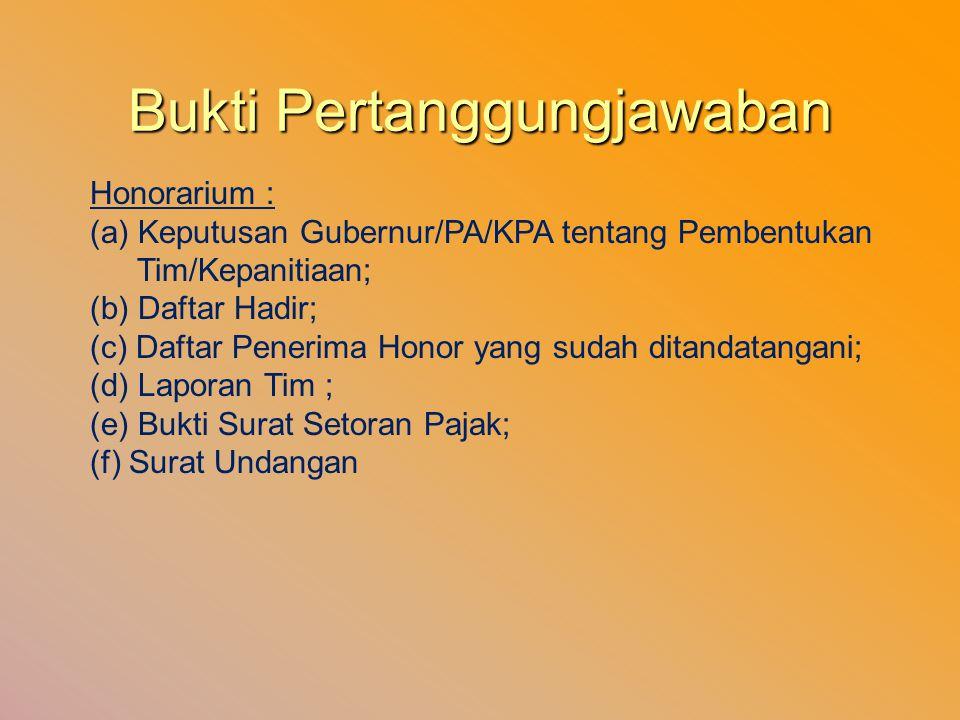Bukti Pertanggungjawaban Honorarium : (a) Keputusan Gubernur/PA/KPA tentang Pembentukan Tim/Kepanitiaan; (b) Daftar Hadir; (c) Daftar Penerima Honor y
