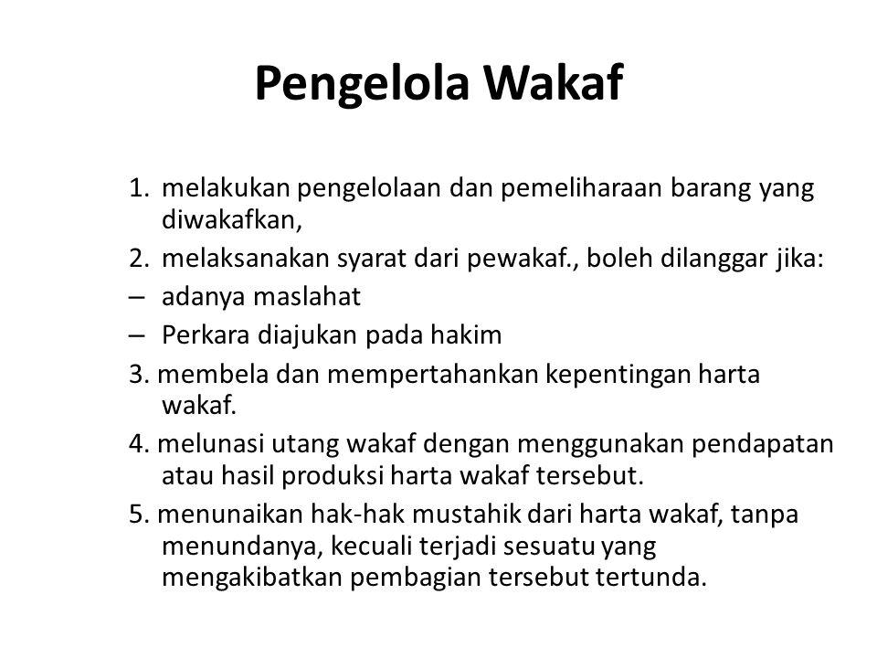 Pengelola Wakaf 1.melakukan pengelolaan dan pemeliharaan barang yang diwakafkan, 2.melaksanakan syarat dari pewakaf., boleh dilanggar jika: – adanya m