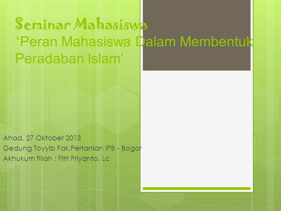 Seminar Mahasiswa ' Peran Mahasiswa Dalam Membentuk Peradaban Islam' Ahad, 27 Oktober 2013 Gedung Toyyib Fak.Pertanian IPB - Bogor Akhukum fillah : Fi