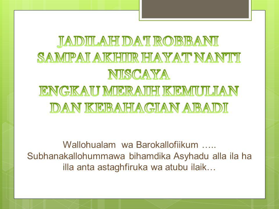 Wallohualam wa Barokallofiikum ….. Subhanakallohummawa bihamdika Asyhadu alla ila ha illa anta astaghfiruka wa atubu ilaik…