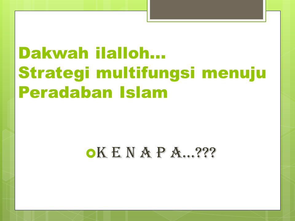 Dakwah ilalloh... Strategi multifungsi menuju Peradaban Islam  K E N A P A...???