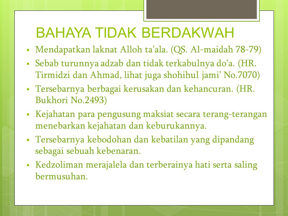 BAHAYA TIDAK BERDAKWAH  Mendapatkan laknat Alloh ta'ala. (QS. Al-maidah 78-79)  Sebab turunnya adzab dan tidak terkabulnya do'a. (HR. Tirmidzi dan A