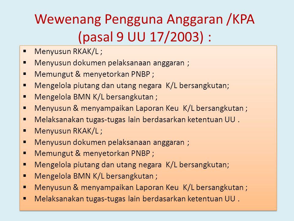Wewenang Pengguna Anggaran /KPA (pasal 9 UU 17/2003) :  Menyusun RKAK/L ;  Menyusun dokumen pelaksanaan anggaran ;  Memungut & menyetorkan PNBP ; 