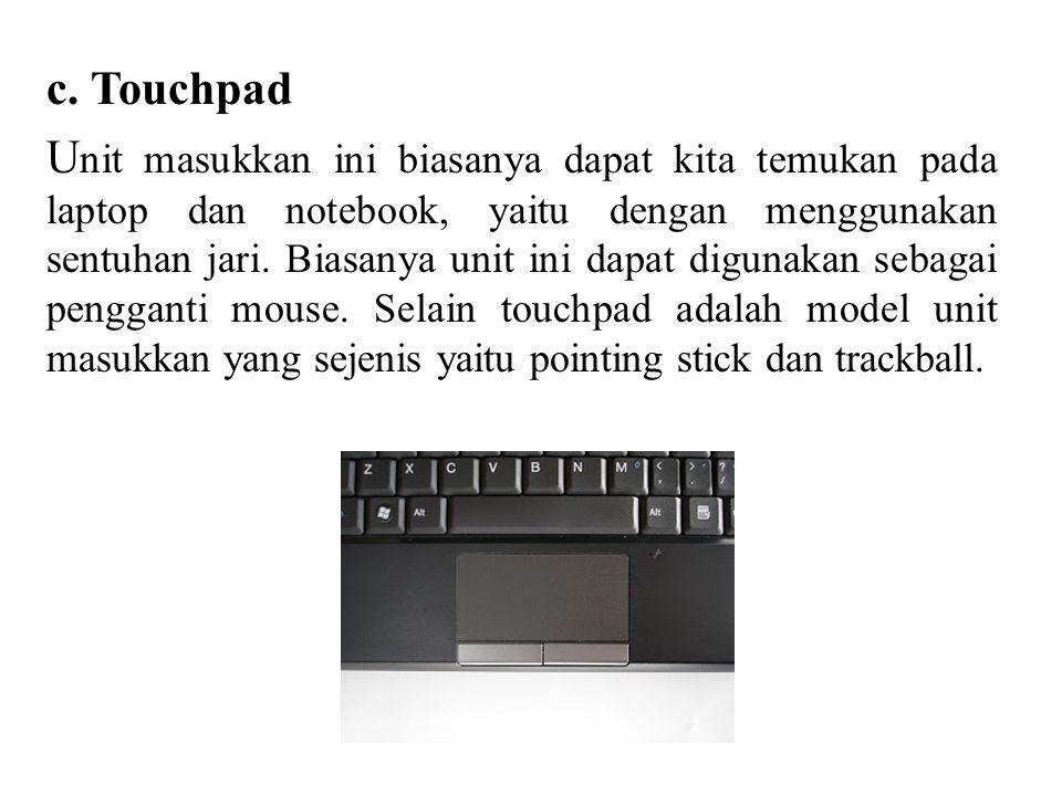 c. Touchpad U nit masukkan ini biasanya dapat kita temukan pada laptop dan notebook, yaitu dengan menggunakan sentuhan jari. Biasanya unit ini dapat d