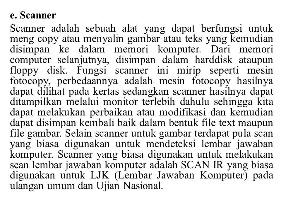 e. Scanner Scanner adalah sebuah alat yang dapat berfungsi untuk meng copy atau menyalin gambar atau teks yang kemudian disimpan ke dalam memori kompu