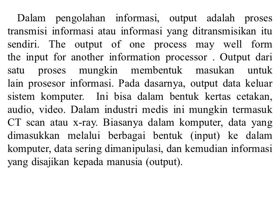 Dalam pengolahan informasi, output adalah proses transmisi informasi atau informasi yang ditransmisikan itu sendiri. The output of one process may wel