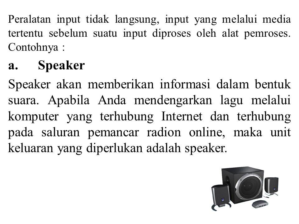 Peralatan input tidak langsung, input yang melalui media tertentu sebelum suatu input diproses oleh alat pemroses. Contohnya : a. Speaker Speaker akan