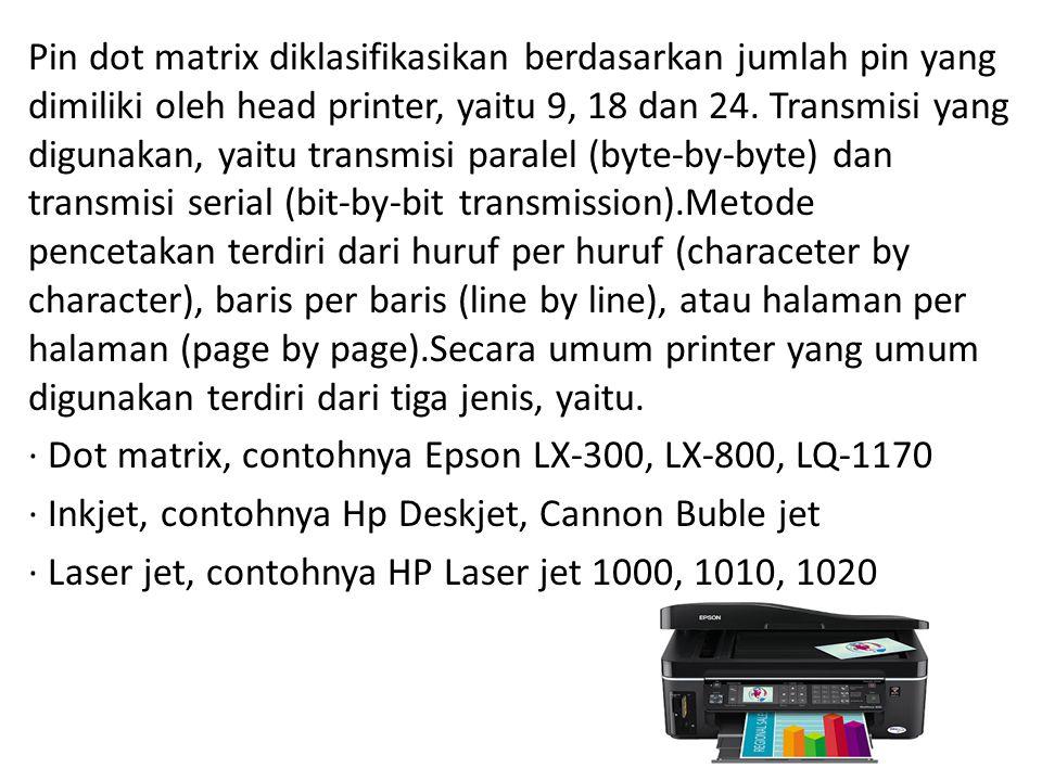 Pin dot matrix diklasifikasikan berdasarkan jumlah pin yang dimiliki oleh head printer, yaitu 9, 18 dan 24. Transmisi yang digunakan, yaitu transmisi