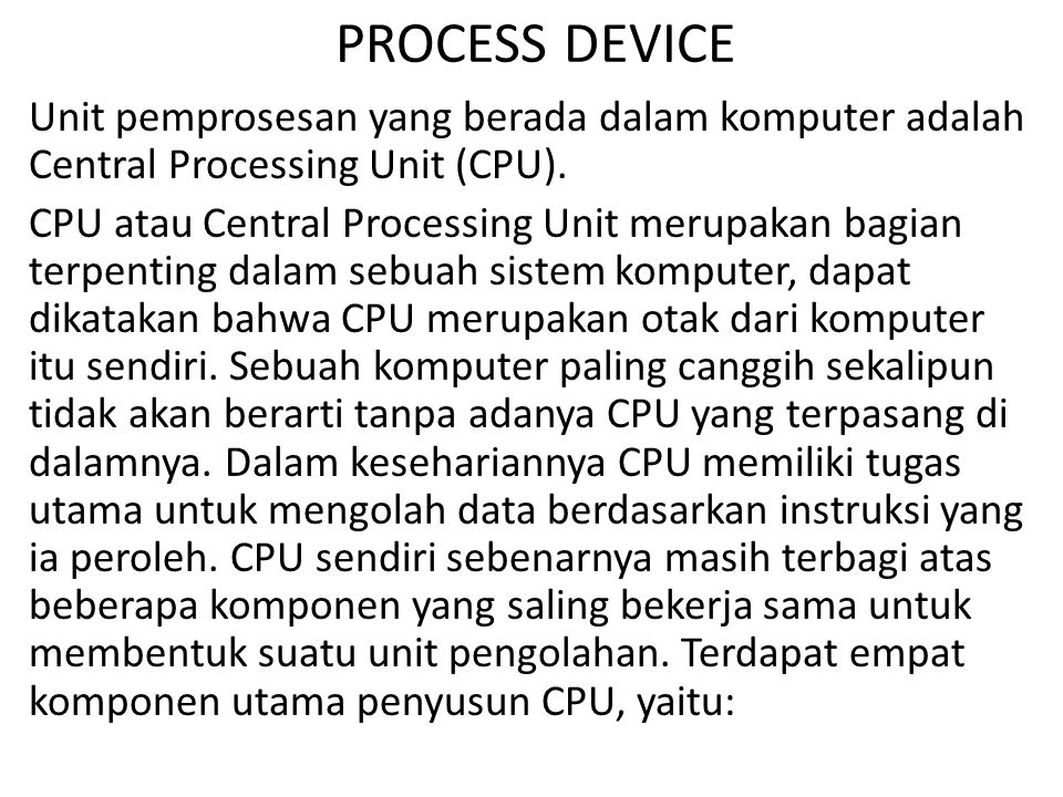 PROCESS DEVICE Unit pemprosesan yang berada dalam komputer adalah Central Processing Unit (CPU). CPU atau Central Processing Unit merupakan bagian ter