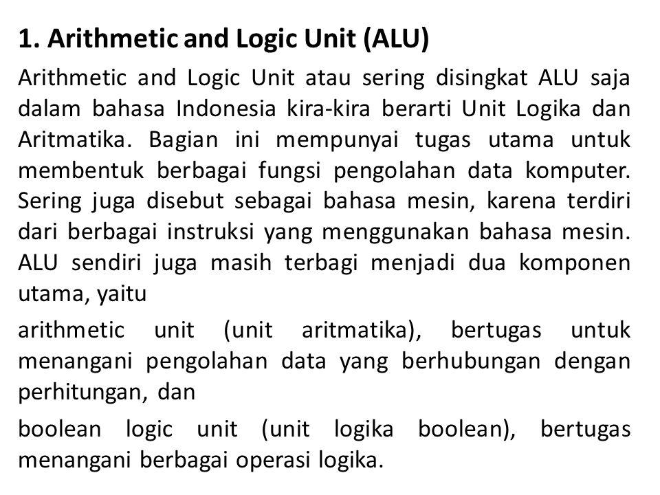 1. Arithmetic and Logic Unit (ALU) Arithmetic and Logic Unit atau sering disingkat ALU saja dalam bahasa Indonesia kira-kira berarti Unit Logika dan A