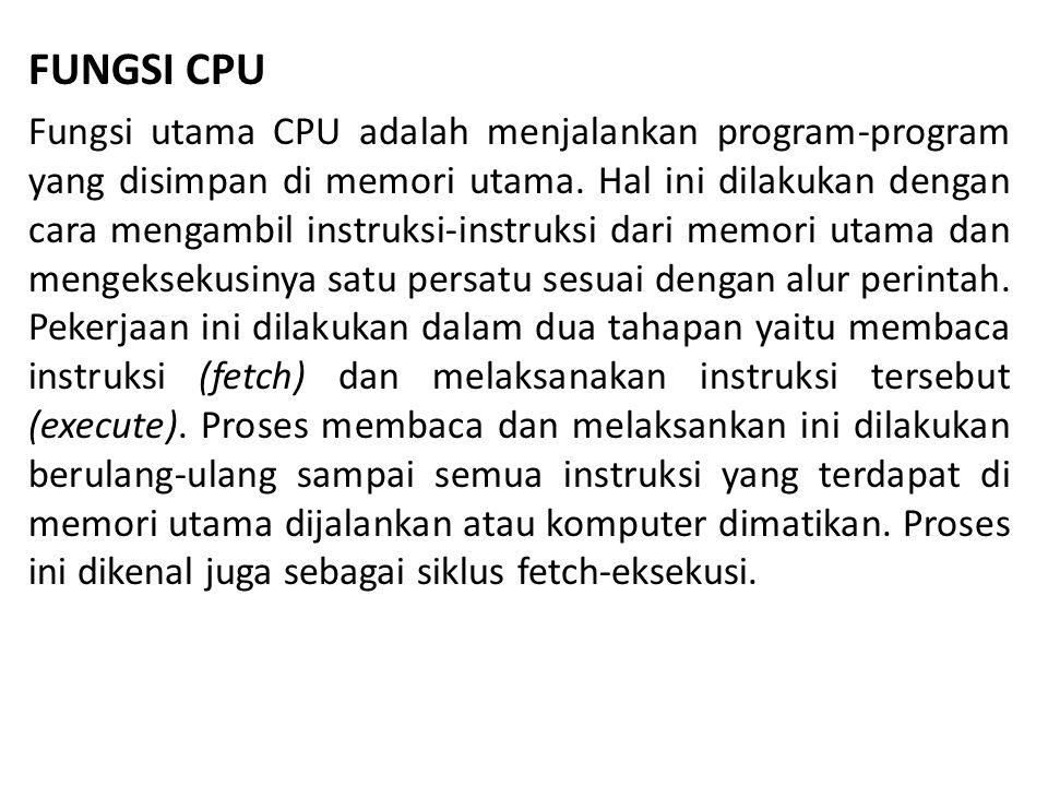 FUNGSI CPU Fungsi utama CPU adalah menjalankan program-program yang disimpan di memori utama. Hal ini dilakukan dengan cara mengambil instruksi-instru