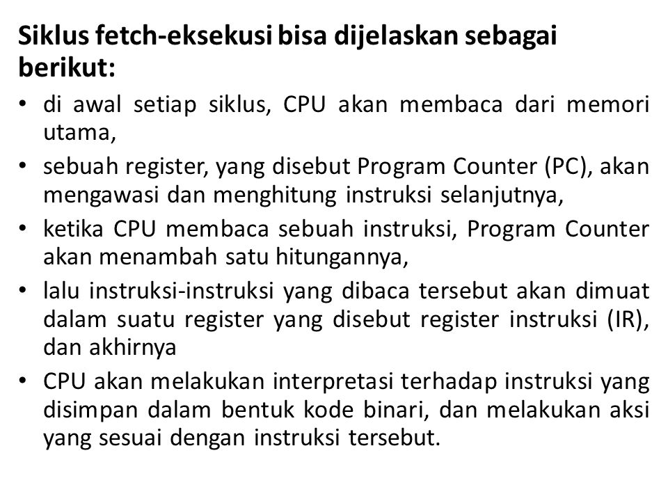 Siklus fetch-eksekusi bisa dijelaskan sebagai berikut: • di awal setiap siklus, CPU akan membaca dari memori utama, • sebuah register, yang disebut Pr