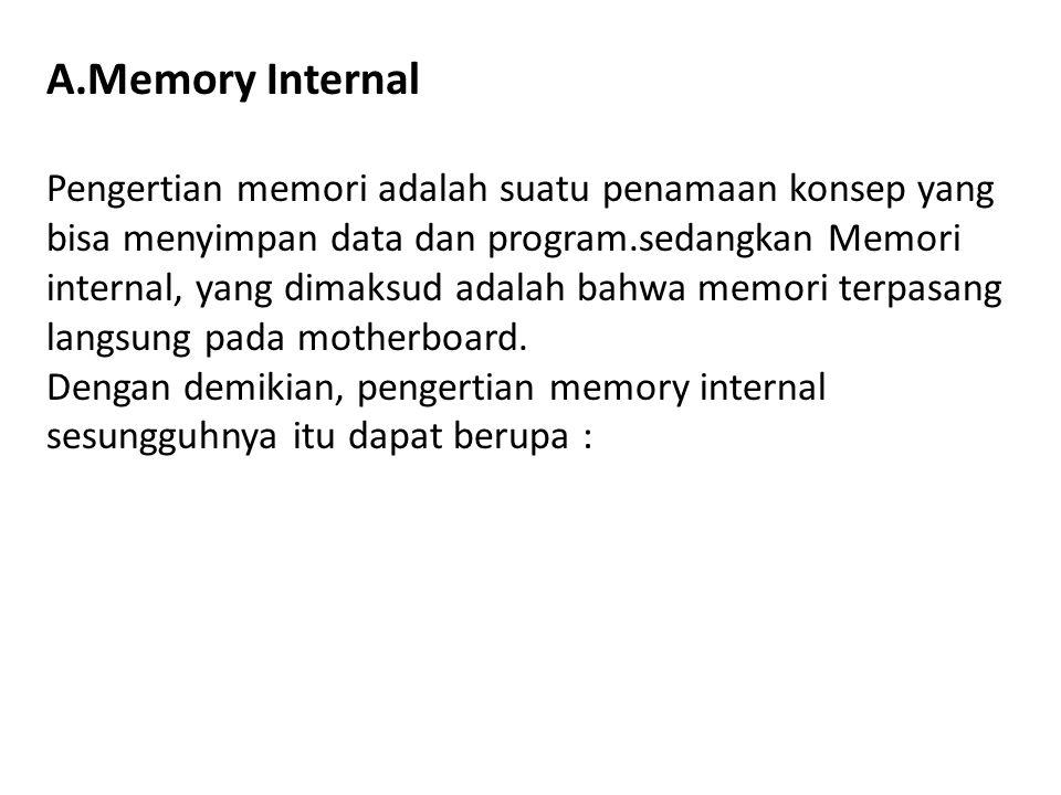 A.Memory Internal Pengertian memori adalah suatu penamaan konsep yang bisa menyimpan data dan program.sedangkan Memori internal, yang dimaksud adalah