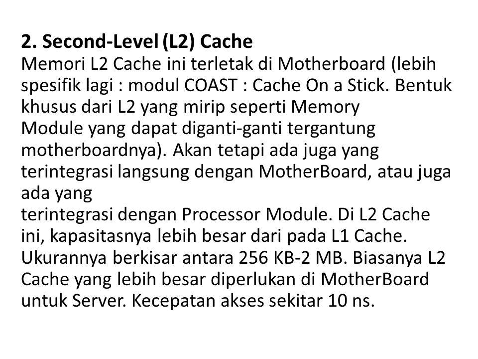 2. Second-Level (L2) Cache Memori L2 Cache ini terletak di Motherboard (lebih spesifik lagi : modul COAST : Cache On a Stick. Bentuk khusus dari L2 ya