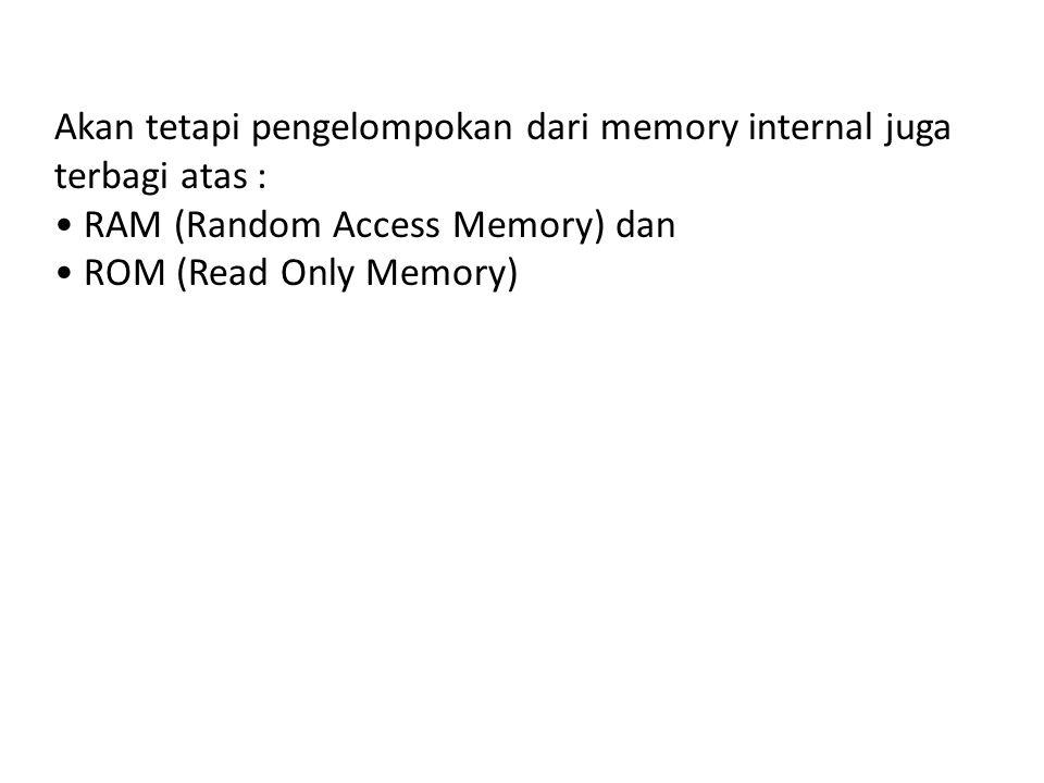 Akan tetapi pengelompokan dari memory internal juga terbagi atas : • RAM (Random Access Memory) dan • ROM (Read Only Memory)