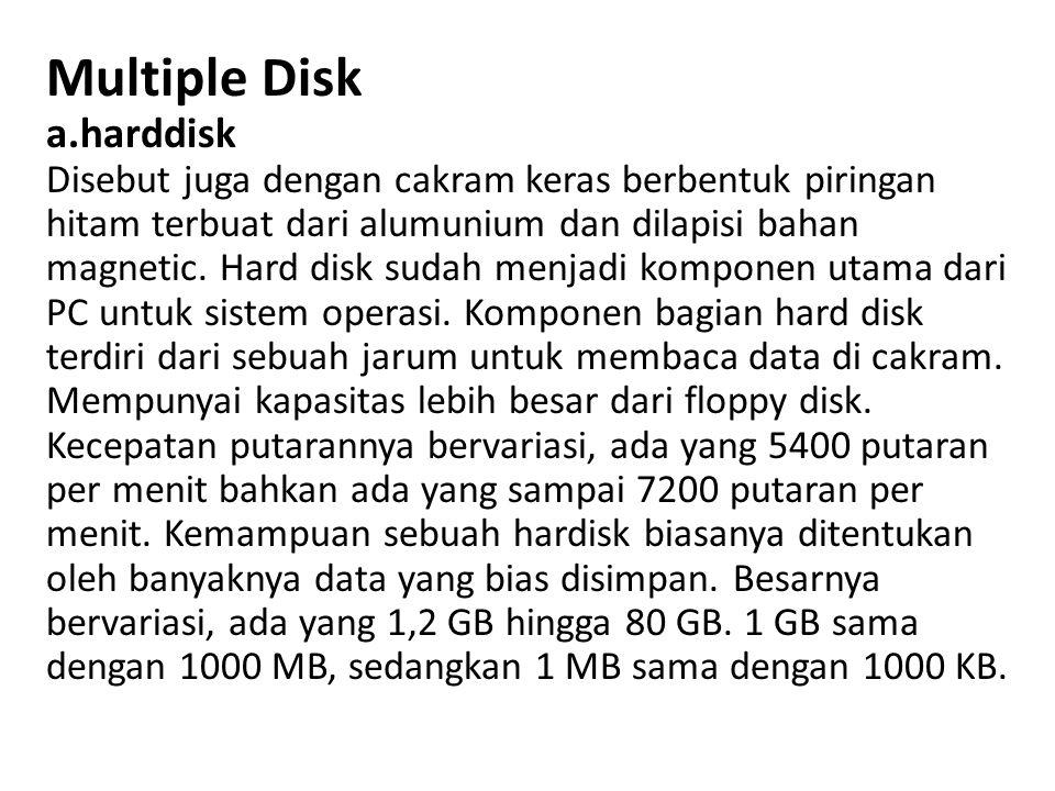 Multiple Disk a.harddisk Disebut juga dengan cakram keras berbentuk piringan hitam terbuat dari alumunium dan dilapisi bahan magnetic. Hard disk sudah