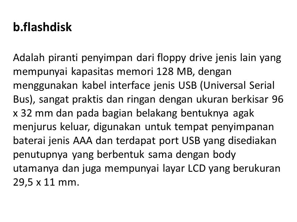 b.flashdisk Adalah piranti penyimpan dari floppy drive jenis lain yang mempunyai kapasitas memori 128 MB, dengan menggunakan kabel interface jenis USB