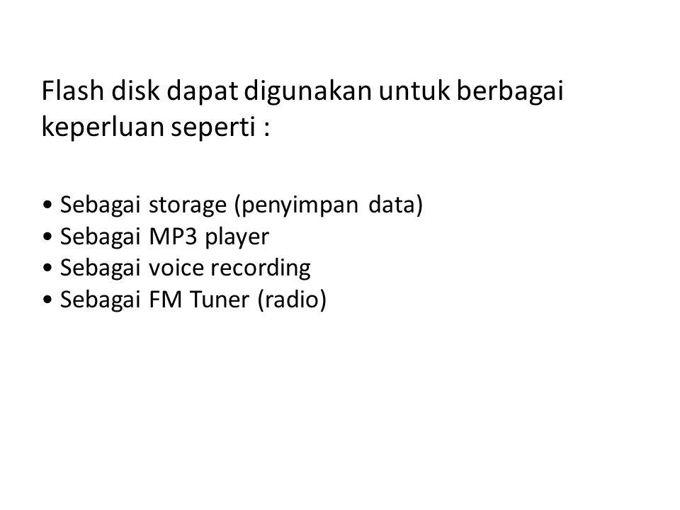 Flash disk dapat digunakan untuk berbagai keperluan seperti : • Sebagai storage (penyimpan data) • Sebagai MP3 player • Sebagai voice recording • Seba