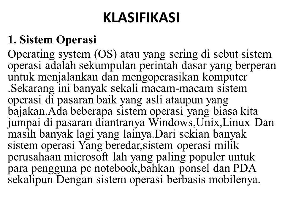 KLASIFIKASI 1. Sistem Operasi Operating system (OS) atau yang sering di sebut sistem operasi adalah sekumpulan perintah dasar yang berperan untuk menj