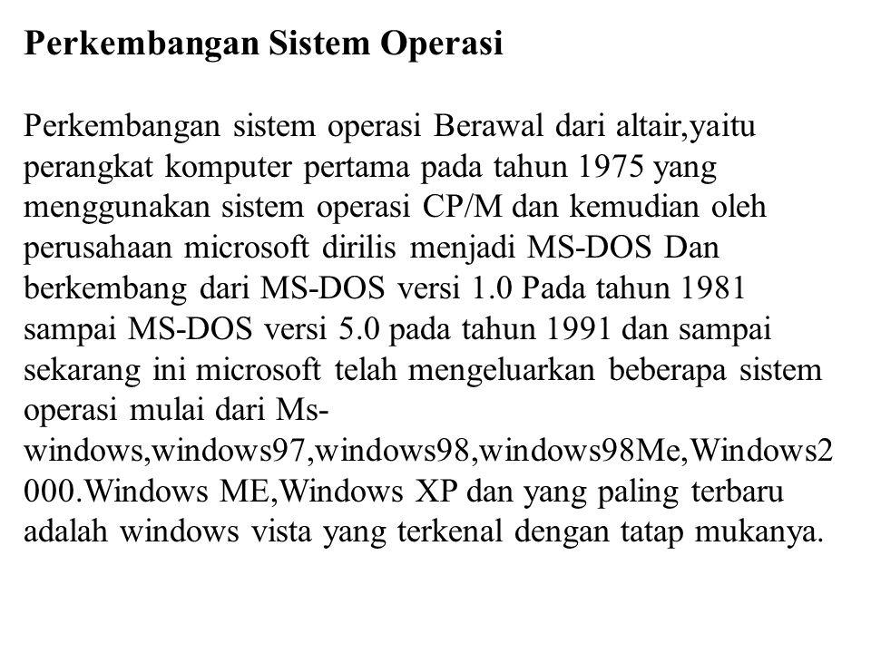 Perkembangan Sistem Operasi Perkembangan sistem operasi Berawal dari altair,yaitu perangkat komputer pertama pada tahun 1975 yang menggunakan sistem o
