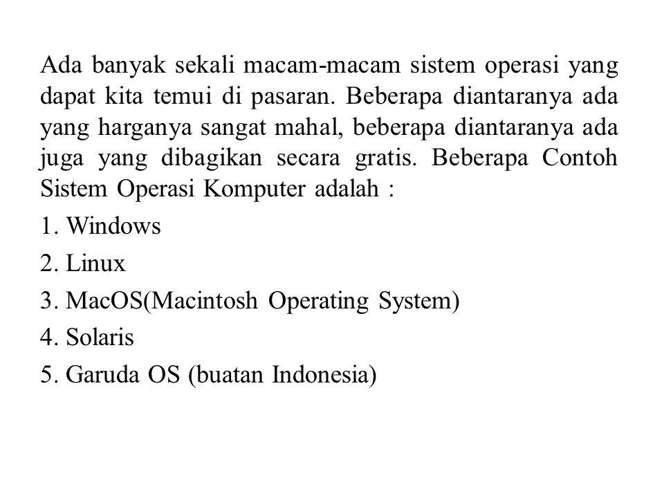 Ada banyak sekali macam-macam sistem operasi yang dapat kita temui di pasaran. Beberapa diantaranya ada yang harganya sangat mahal, beberapa diantaran