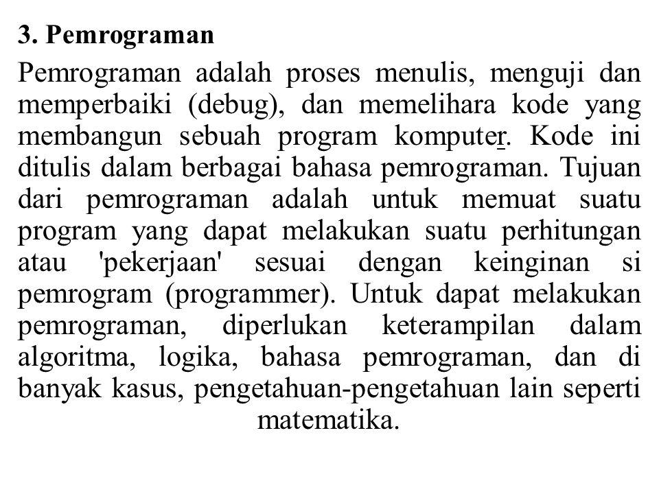 3. Pemrograman Pemrograman adalah proses menulis, menguji dan memperbaiki (debug), dan memelihara kode yang membangun sebuah program komputer. Kode in