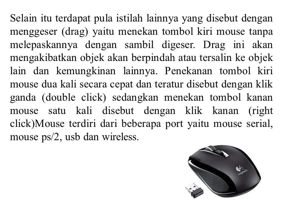 Selain itu terdapat pula istilah lainnya yang disebut dengan menggeser (drag) yaitu menekan tombol kiri mouse tanpa melepaskannya dengan sambil digese
