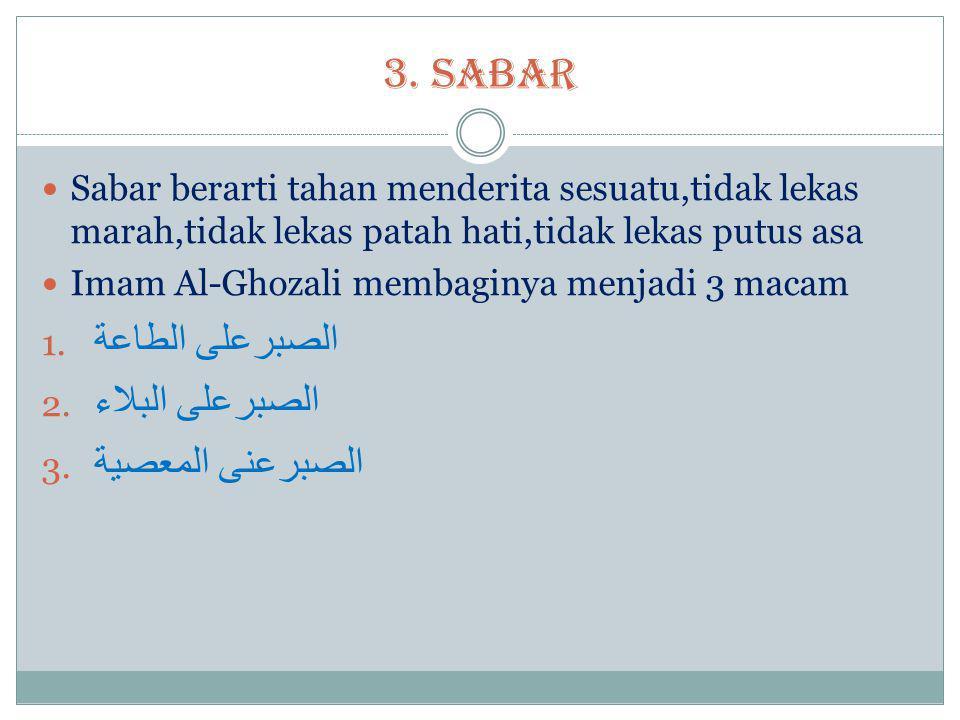 3. SABAR  Sabar berarti tahan menderita sesuatu,tidak lekas marah,tidak lekas patah hati,tidak lekas putus asa  Imam Al-Ghozali membaginya menjadi 3