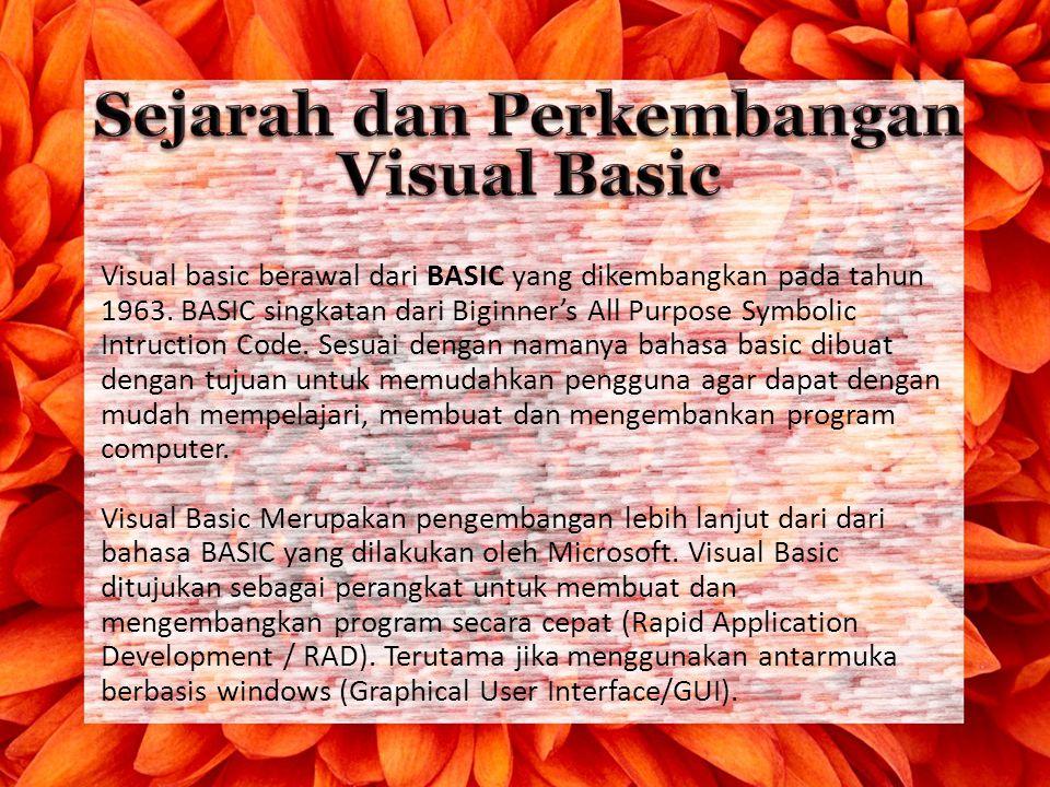 Visual basic berawal dari BASIC yang dikembangkan pada tahun 1963. BASIC singkatan dari Biginner's All Purpose Symbolic Intruction Code. Sesuai dengan