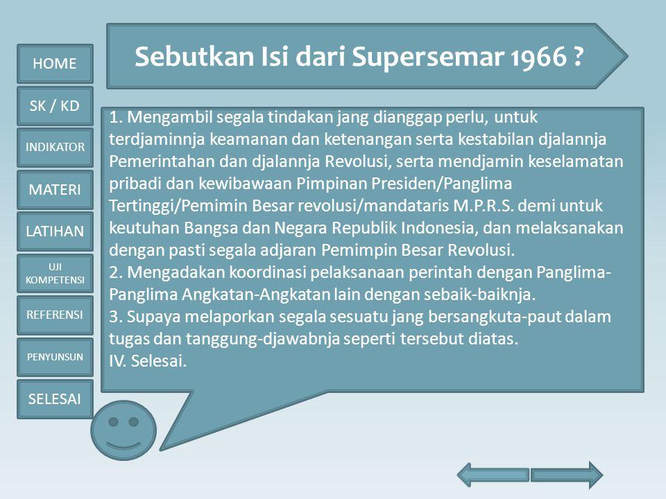 HOME SK / KD INDIKATOR MATERI LATIHAN UJI KOMPETENSI REFERENSI PENYUNSUN SELESAI Sebutkan Isi dari Supersemar 1966 ? 1. Mengambil segala tindakan jang
