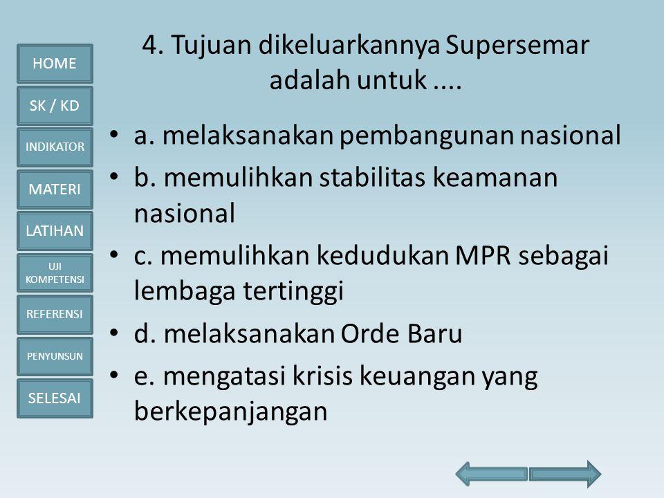 HOME SK / KD INDIKATOR MATERI LATIHAN UJI KOMPETENSI REFERENSI PENYUNSUN SELESAI 4. Tujuan dikeluarkannya Supersemar adalah untuk.... • a. melaksanaka