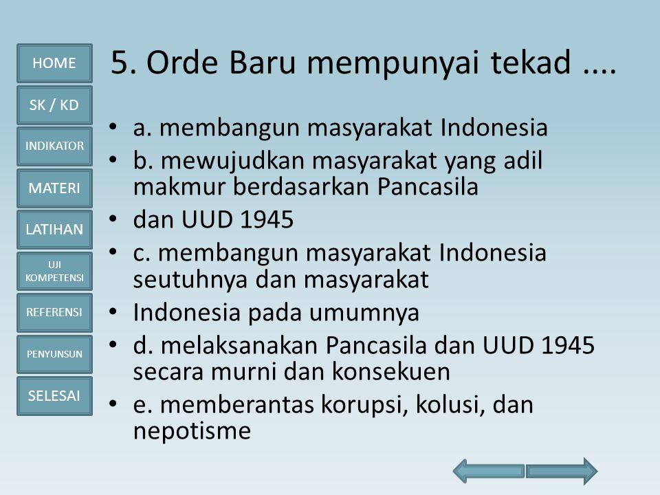 HOME SK / KD INDIKATOR MATERI LATIHAN UJI KOMPETENSI REFERENSI PENYUNSUN SELESAI 5. Orde Baru mempunyai tekad.... • a. membangun masyarakat Indonesia
