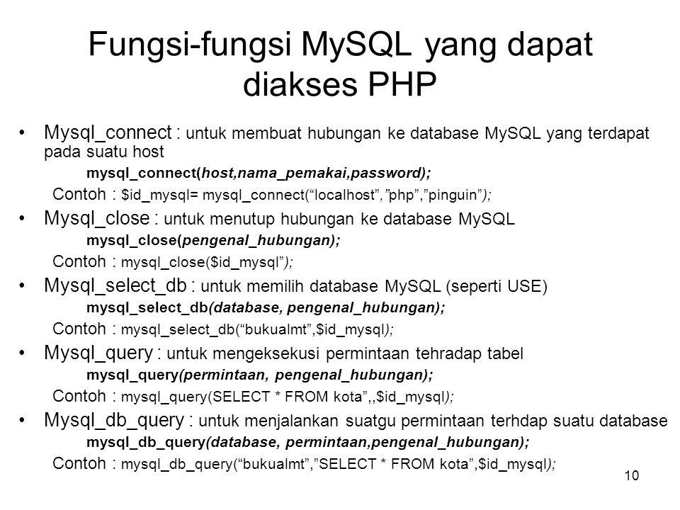 10 Fungsi-fungsi MySQL yang dapat diakses PHP •Mysql_connect : untuk membuat hubungan ke database MySQL yang terdapat pada suatu host mysql_connect(ho
