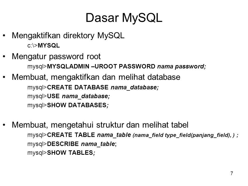 8 Dasar MySQL •Mengisikan data ke dalam tabel mysql>INSERT INTO nama_tabel VALUE(data1a,data1b,…..); •Menampilkan data untuk semua kolom mysql>SELECT * FROM nama_table; •Menampilkan data untuk kolom tertentu mysql>SELECT field1,field2 FROM nama_table; •Menampilkan data dengan menghindari pengulang-an data pada kolom yang diinginkan mysql>SELECT DISTINCT field1 FROM nama_table; •Menampilkan data dengan mengurutkannya secara Ascending atau Descending mysql>SELECT field1,field2 FROM nama_table ORDER BY field3; •Menampilkan data dengan penyaringan mysql>SELECT * FROM nama_table WHERE field1 = Item_data; mysql>SELECT * FROM nama_table WHERE field1 < item_data; mysql>SELECT * FROM nama_table WHERE field1 BETWEEN item_data1 AND item_data2; mysql>SELECT * FROM nama_table WHERE field1 LIKE %keyword';
