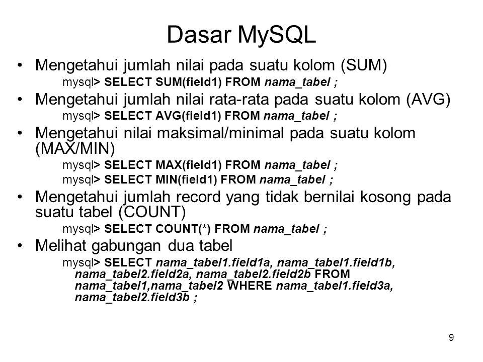 9 Dasar MySQL •Mengetahui jumlah nilai pada suatu kolom (SUM) mysql> SELECT SUM(field1) FROM nama_tabel ; •Mengetahui jumlah nilai rata-rata pada suat