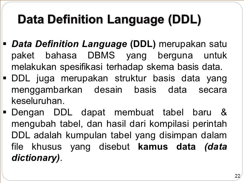 22  Data Definition Language (DDL) merupakan satu paket bahasa DBMS yang berguna untuk melakukan spesifikasi terhadap skema basis data.