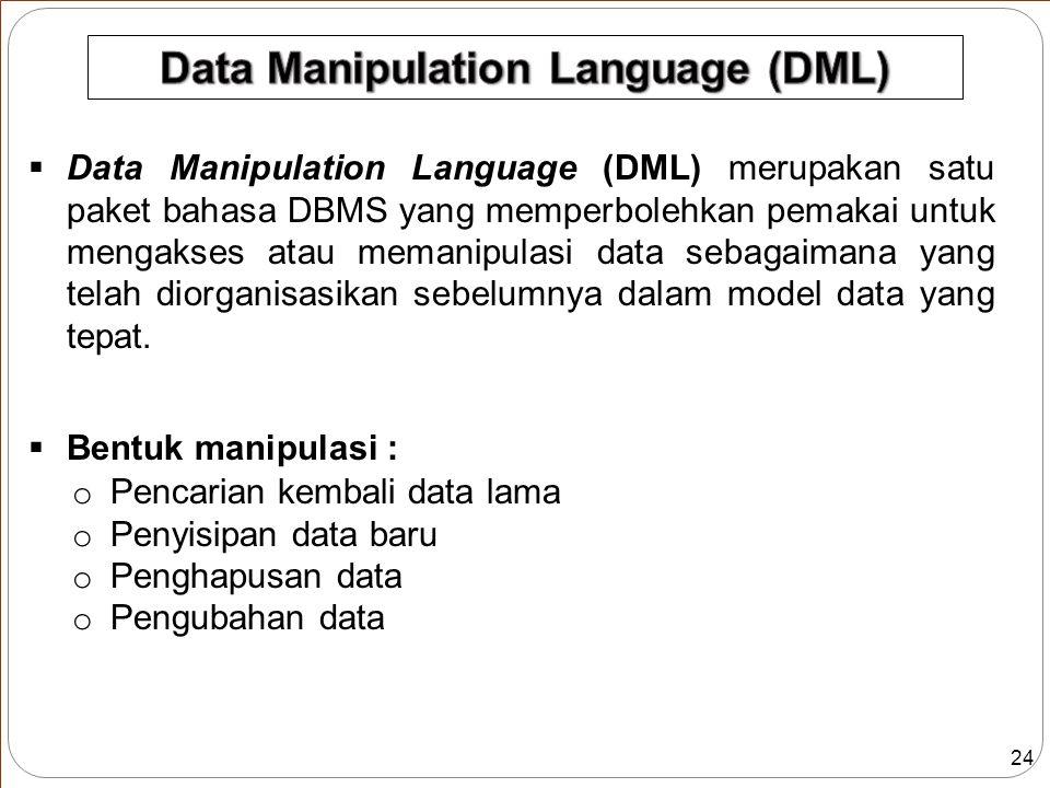 24  Data Manipulation Language (DML) merupakan satu paket bahasa DBMS yang memperbolehkan pemakai untuk mengakses atau memanipulasi data sebagaimana yang telah diorganisasikan sebelumnya dalam model data yang tepat.