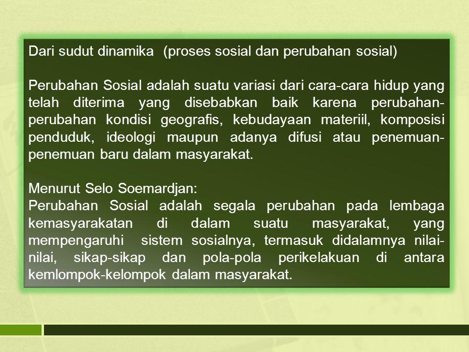 Dari sudut dinamika (proses sosial dan perubahan sosial) Perubahan Sosial adalah suatu variasi dari cara-cara hidup yang telah diterima yang disebabka
