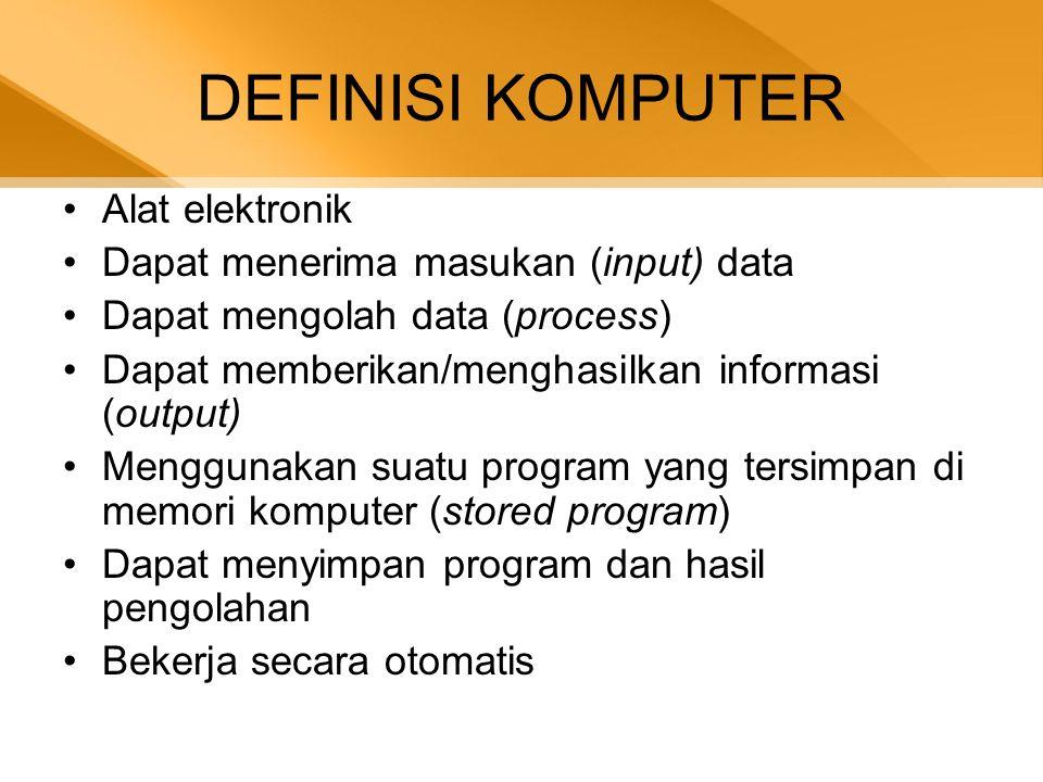 DEFINISI KOMPUTER •Alat elektronik •Dapat menerima masukan (input) data •Dapat mengolah data (process) •Dapat memberikan/menghasilkan informasi (output) •Menggunakan suatu program yang tersimpan di memori komputer (stored program) •Dapat menyimpan program dan hasil pengolahan •Bekerja secara otomatis