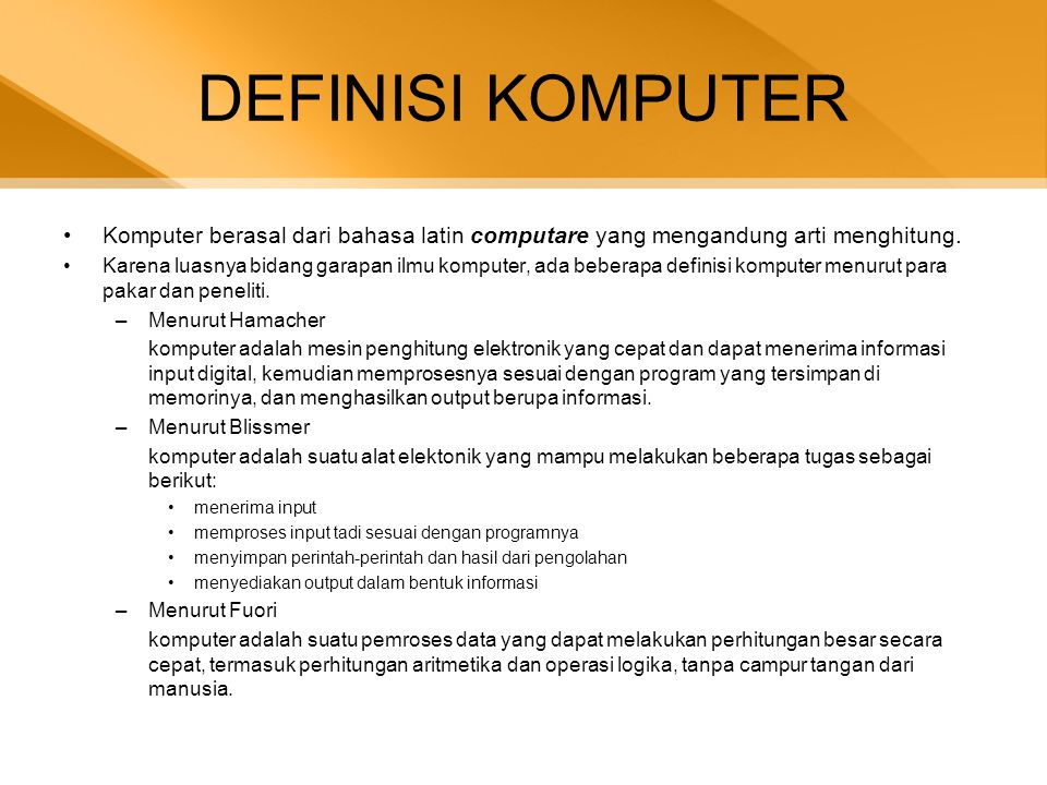 DEFINISI KOMPUTER •Komputer berasal dari bahasa latin computare yang mengandung arti menghitung. •Karena luasnya bidang garapan ilmu komputer, ada beb