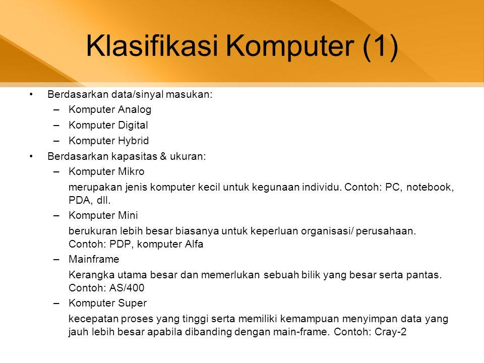 Klasifikasi Komputer (2) •Berdasarkan generasinya: •Komputer Generasi Pertama (1946-1959) •Komputer Generasi Kedua (1959-1964) •Komputer Generasi Ketiga (1964-1970) •Komputer Generasi Keempat (1979-sekarang) •Komputer Generasi Kelima •Berdasarkan penggunaannya: •Komputer Untuk Tujuan Khusus (Special Purpose Computer) •Komputer Untuk Tujuan Umum (General Purpose Computer)