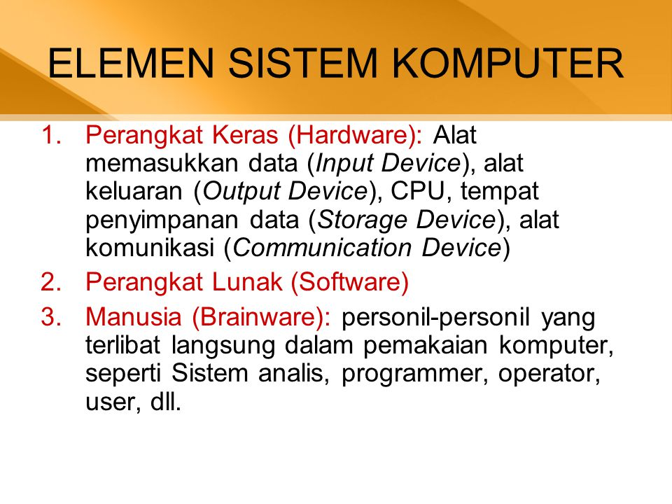 ELEMEN SISTEM KOMPUTER 1.Perangkat Keras (Hardware): Alat memasukkan data (Input Device), alat keluaran (Output Device), CPU, tempat penyimpanan data (Storage Device), alat komunikasi (Communication Device) 2.Perangkat Lunak (Software) 3.Manusia (Brainware): personil-personil yang terlibat langsung dalam pemakaian komputer, seperti Sistem analis, programmer, operator, user, dll.