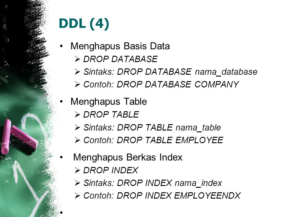 DDL (4) •Menghapus Basis Data  DROP DATABASE  Sintaks: DROP DATABASE nama_database  Contoh: DROP DATABASE COMPANY •Menghapus Table  DROP TABLE  Sintaks: DROP TABLE nama_table  Contoh: DROP TABLE EMPLOYEE • Menghapus Berkas Index  DROP INDEX  Sintaks: DROP INDEX nama_index  Contoh: DROP INDEX EMPLOYEENDX •