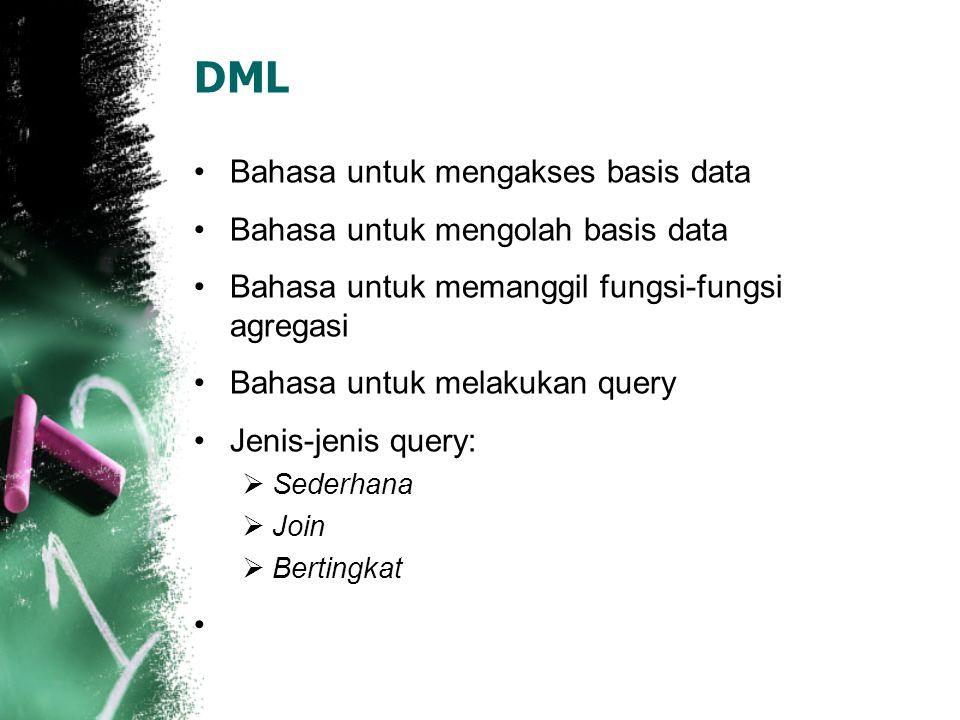 DML •Bahasa untuk mengakses basis data •Bahasa untuk mengolah basis data •Bahasa untuk memanggil fungsi-fungsi agregasi •Bahasa untuk melakukan query