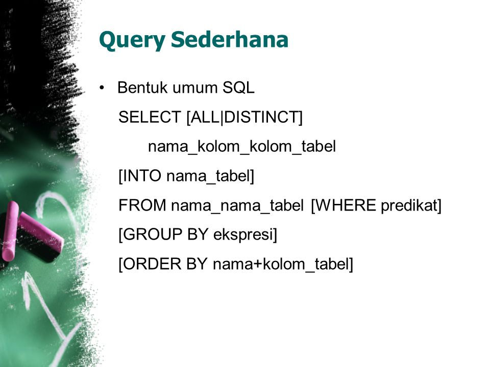 Query Sederhana •Bentuk umum SQL SELECT [ALL|DISTINCT] nama_kolom_kolom_tabel [INTO nama_tabel] FROM nama_nama_tabel [WHERE predikat] [GROUP BY ekspresi] [ORDER BY nama+kolom_tabel]