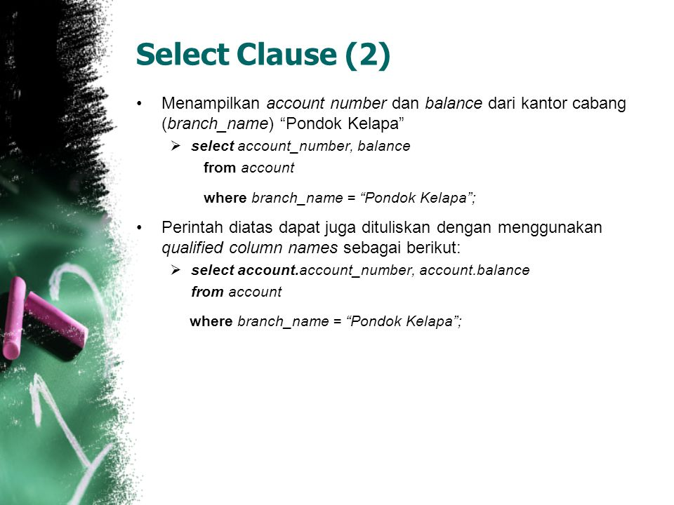 Select Clause (2) •Menampilkan account number dan balance dari kantor cabang (branch_name) Pondok Kelapa  select account_number, balance from account where branch_name = Pondok Kelapa ; •Perintah diatas dapat juga dituliskan dengan menggunakan qualified column names sebagai berikut:  select account.account_number, account.balance from account where branch_name = Pondok Kelapa ;