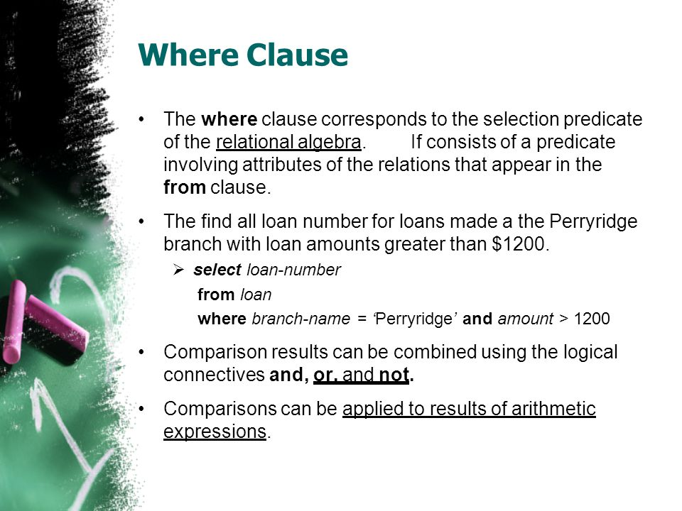 Where Clause •The where clause corresponds to the selection predicate of the relational algebra.If consists of a predicate involving attributes of the relations that appear in the from clause.