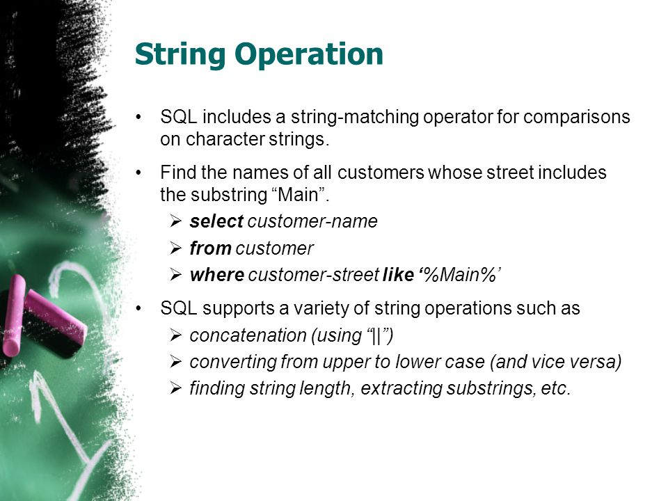 String Operation •SQL includes a string-matching operator for comparisons on character strings.