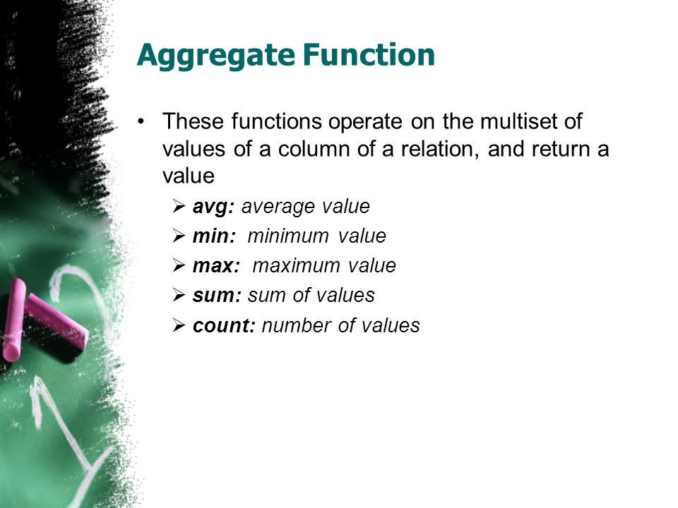 Aggregate Function •These functions operate on the multiset of values of a column of a relation, and return a value  avg: average value  min: minimum value  max: maximum value  sum: sum of values  count: number of values