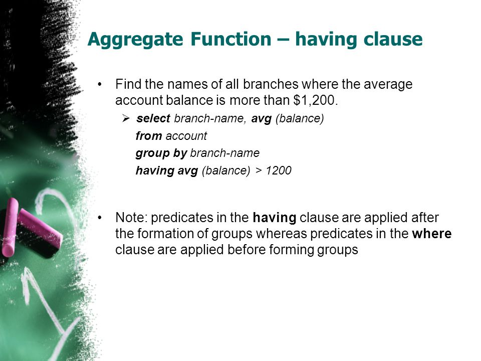 Aggregate Function – having clause •Find the names of all branches where the average account balance is more than $1,200.